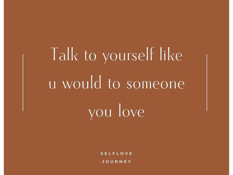 Talk to yourself like u would to someone you love