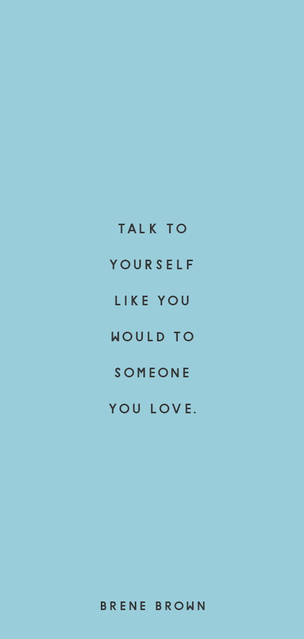 talk to yourself like you would to someo