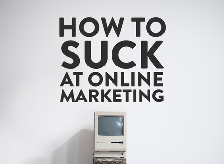 How to suck at online marketing