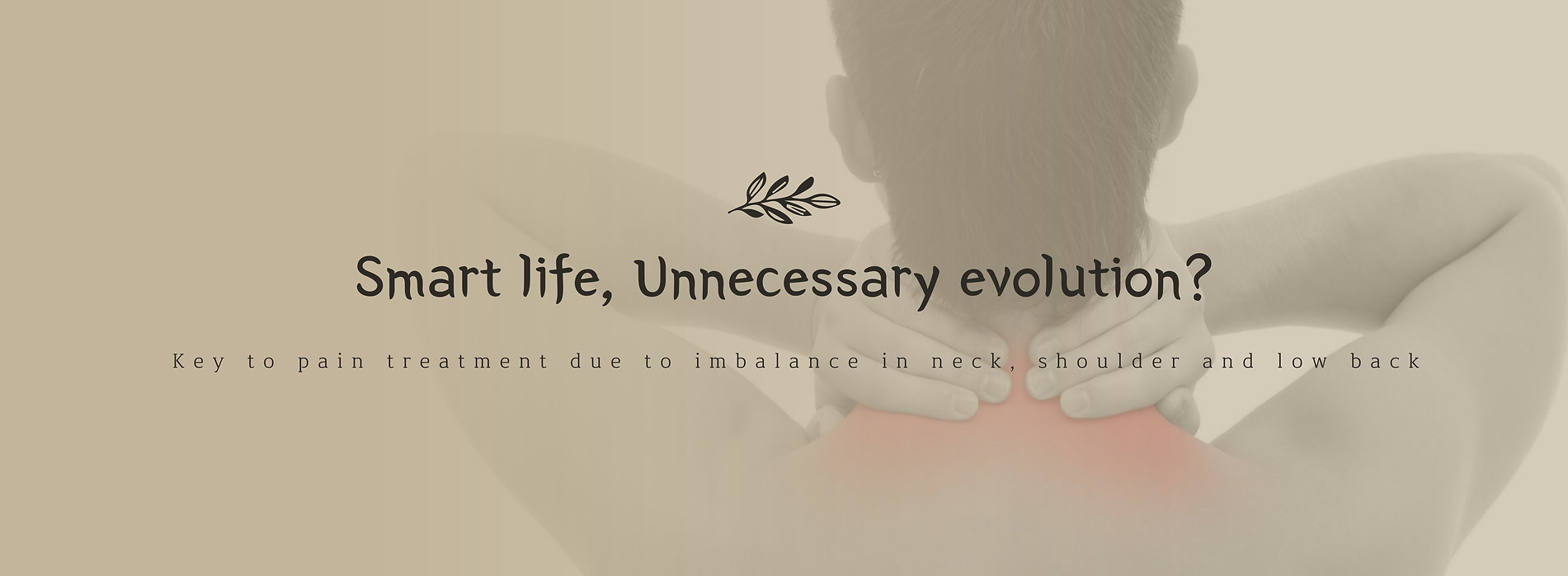 Smart life, Unnecessary evolution? Key to pain treatment due to imbalance in neck, shoulder and back