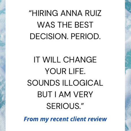 """""""Hiring Anna Ruiz was the BEST decision. Period. It will change your life"""" - Client's feedback"""