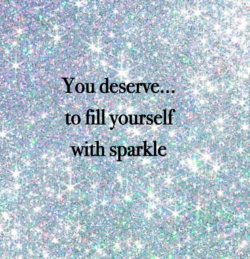 You deserve to fill yourself with sparkle