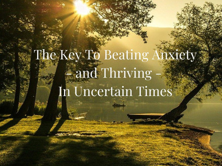 The Key to Beating Anxiety - and Thriving - In Uncertain Times