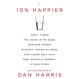 10% Happier: How I tamed the voice in my head, reduced stress