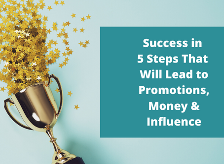 Success in 5 Steps that will lead to Promotions, Money, and Influence
