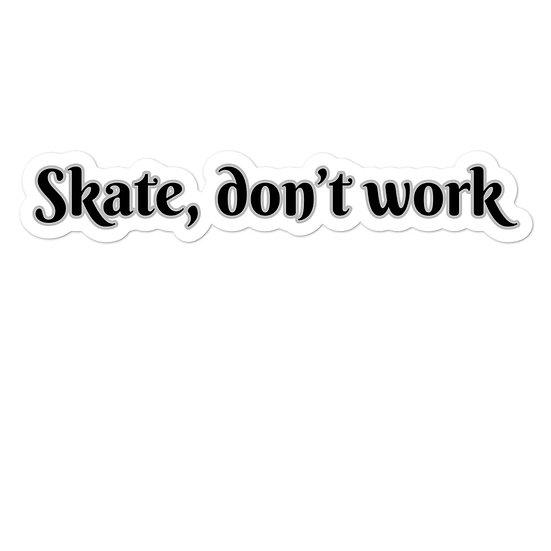 Skate, don't work