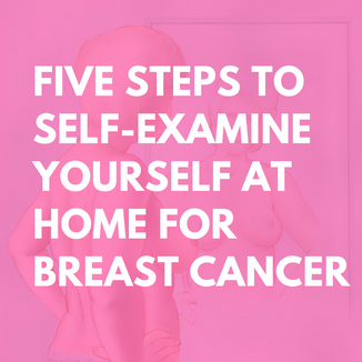 Five steps to self-examine yourself at home for Breast Cancer