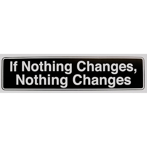 If Nothing Changes, Nothing Changes (Bumper Sticker)