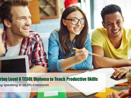 Preparing Level 6 TESOL Diploma to Teach Productive Skills... Teaching Speaking in an EFL Classroom