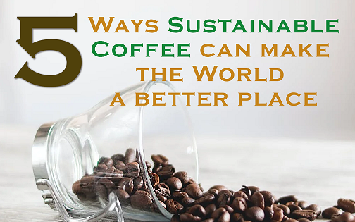 5 Ways Sustainable Coffee Can Make The World A Better Place