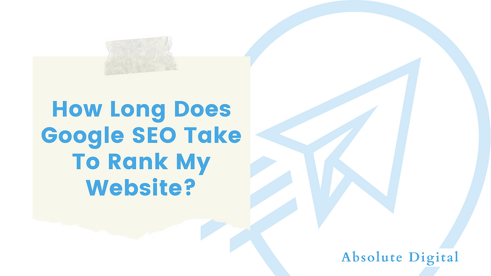 How Long Does Google SEO Take To Rank My Website? | Absolute Digital Google SEO/SEM Expert