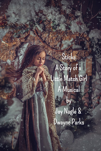 Sticks A Story of a Little Match Girl a Musical by Jay Nagle and Dwayne Parks