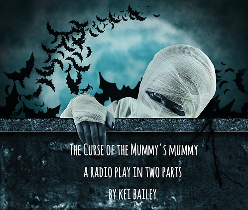 THE CURSE OF THE MUMMY'S MUMMY A Radio Play in Two Parts by KEI BAILEY