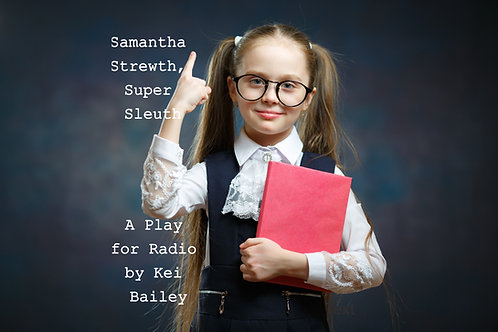 Samantha Strewth,  Super Sleuth, a play for radio by Kei Bailey