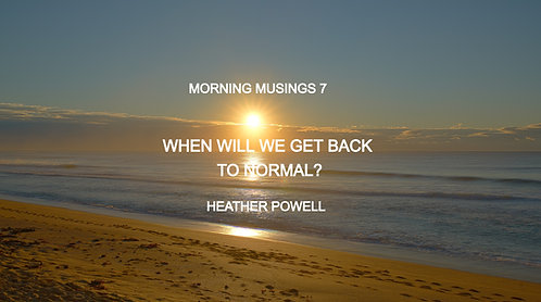 Morning Musings 7 WHEN WILL WE GET BACK TO NORMAL? by HEATHER POWELL