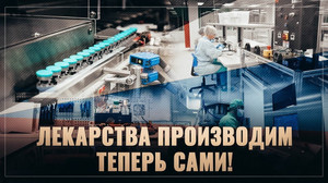 Лекарства производим теперь сами! За год открыто 15 новых фарм производств.