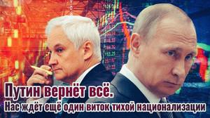 Путин вернёт всё! Нас ждёт ещё один виток тихой национализации.