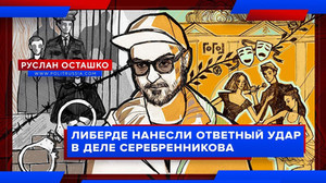 Либерде нанесли ответный удар в деле Серебренникова (Руслан Осташко)