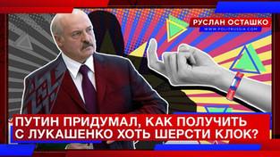 Путин придумал, как получить с Лукашенко хоть шерсти клок? (Руслан Осташко)