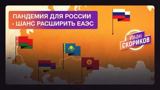 Пандемия для России - шанс расширить ЕАЭС (Иван Скориков)
