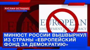 Минюст России вышвырнул из страны «Европейский фонд за демократию» (Руслан Осташко)
