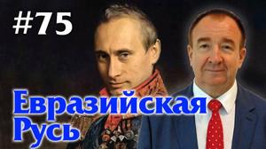 Мировая политика #75. Евразийская Русь.
