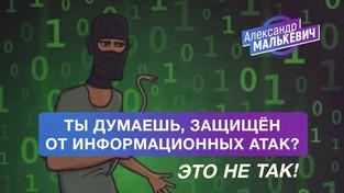Ты думаешь, защищён от информационных атак? Это не так! (Александр Малькевич)