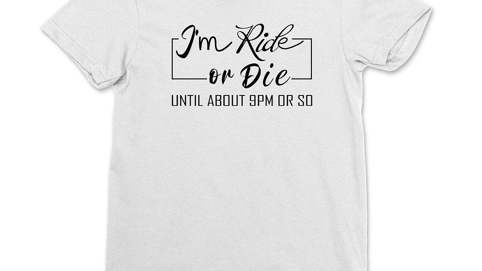 Women's I'm Ride or Die Until About 9PM or So  T-Shirt