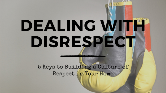 Dealing with Disrespect: 5 Keys to Building a Culture of Respect in Your Home