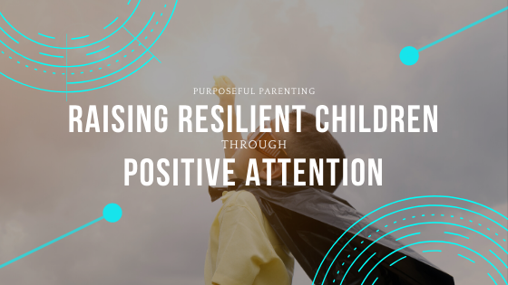Raising Resilient Children through Positive Attention