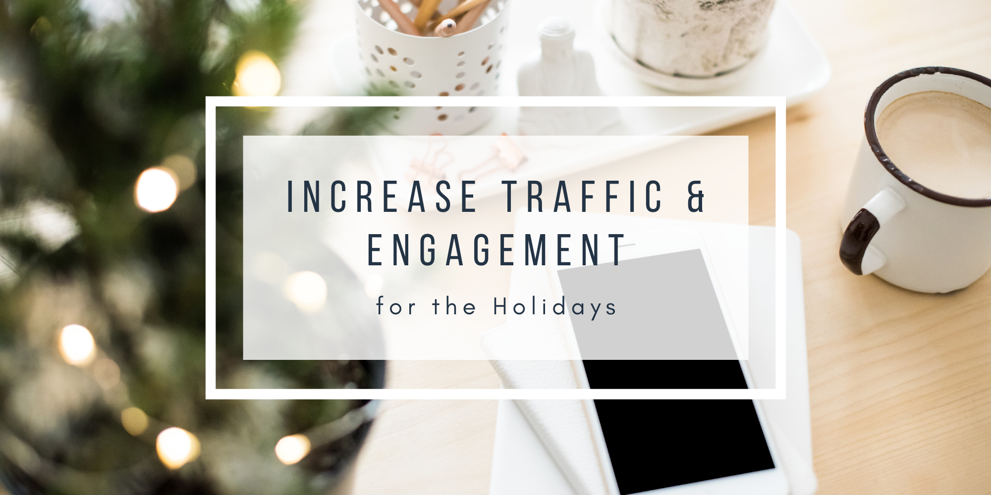 Increase Traffic & Engagement for the Holidays