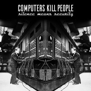 Computers Kill People, Silence Means Security, CD, Album, Kernel Panic Records, 2016, UK Tour