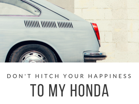 Don't Hitch Your Happiness to My Honda
