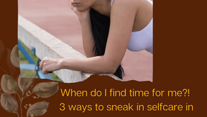 When Do I Find Time For Me?! 3 Ways To Sneak In Selfcare In Your Busy World.