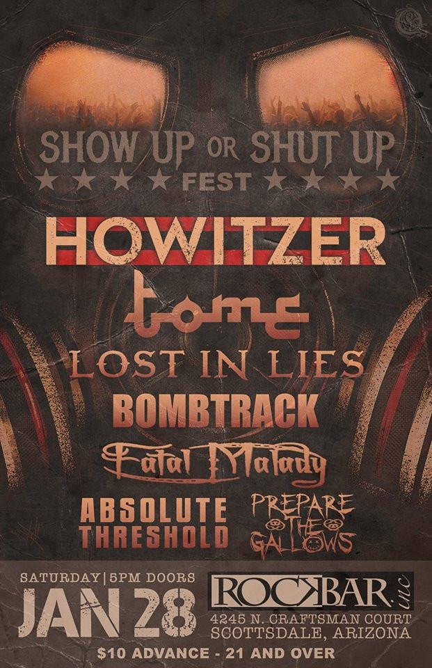 Rockbar Inc. Presents Show Up or Shut Up Fest Featuring HOWITZER Tome Lost In Lies Fatal Malady Prepare The Gallows Bombtrack (RATM Tribute) Absolute Threshold Saturday January 28th 2017 Rockbar Inc. Scottsdale Doors at 5PM, 21 and over  Brought to you by Timmy Tees and Buzz Technical