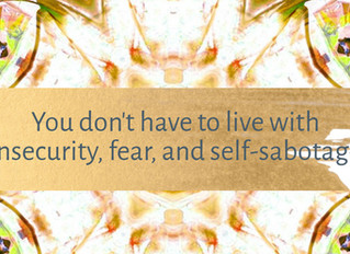 You don't have to live with insecurity, fear, and self-sabotage