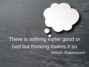 """There is nothing either good or bad but thinking makes it so"". William Shakespeare"