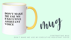 DON'T MAKE ME USE MY EXECUTIVE ASSISTANT VOICE