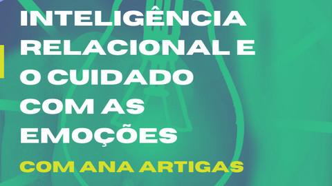 WORKSHOP - INTELIGÊNCIA RELACIONAL E O CUIDADO COM AS EMOÇÕES, com Ana Artigas