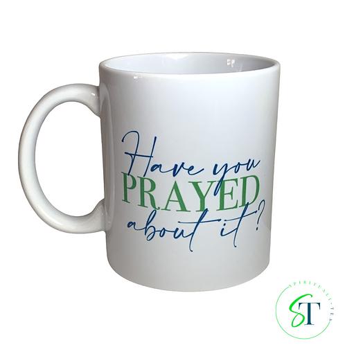 11oz Have You Prayed About It? Mug