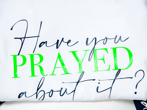 Have You Prayed About It? T-Shirt (White)