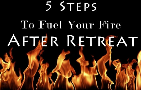 5 Steps to Fuel Your Fire After Retreat