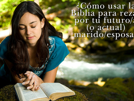 ¿Cómo Usar la Biblia Para Rezar Por Tu Futuro/a (o Actual) Marido/Esposa?