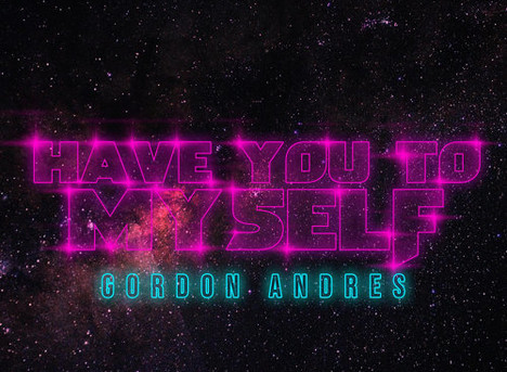 New Music: 'HAVE YOU TO MYSELF' + 'CAN WE' - Gordon Andres