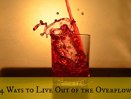 Four Ways to Live out of the Overflow