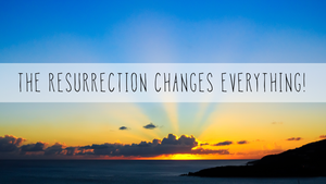 Christ's death and Resurrection change Everything!