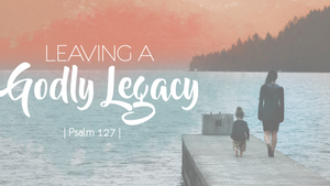 Leave a godly legacy!