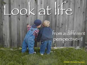 Look at life...