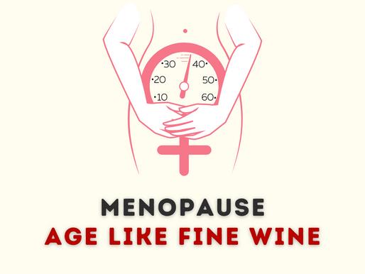 MENOPAUSE : AGE LIKE FINE WINE