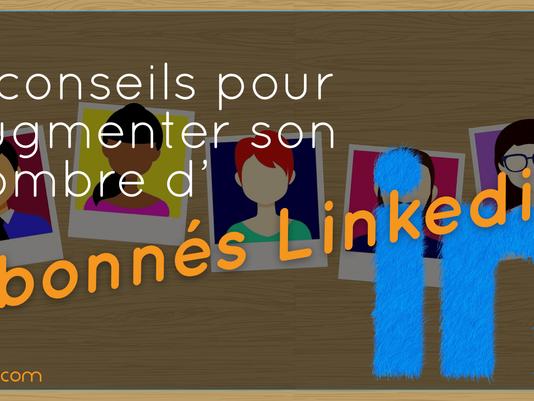 5 Conseils pour augmenter son nombre d'abonnés sur LinkedIn